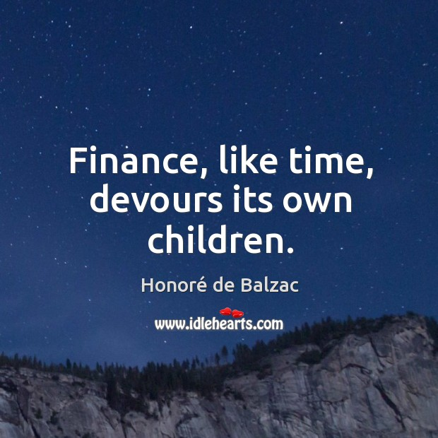 Finance, like time, devours its own children. Image