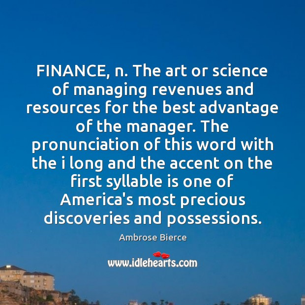 FINANCE, n. The art or science of managing revenues and resources for Finance Quotes Image