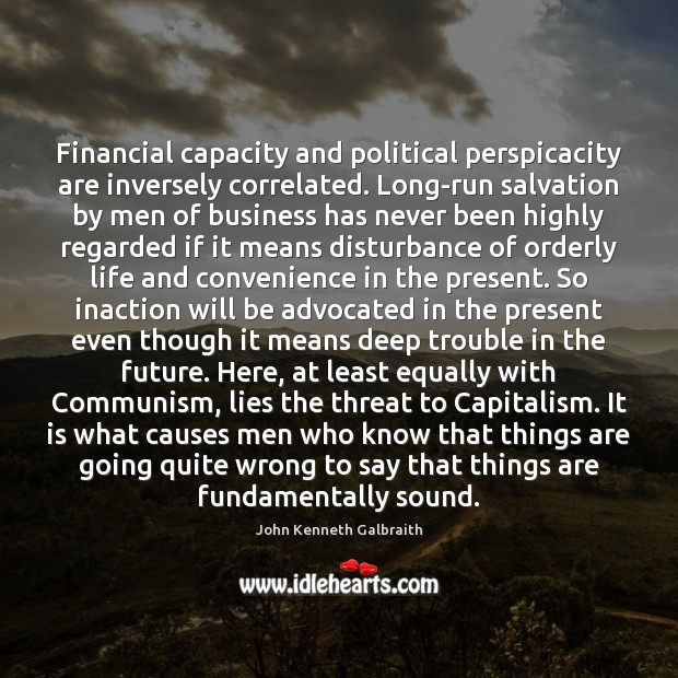 Financial capacity and political perspicacity are inversely correlated. Long-run salvation by men John Kenneth Galbraith Picture Quote