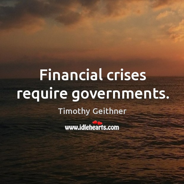 Financial crises require governments. Timothy Geithner Picture Quote