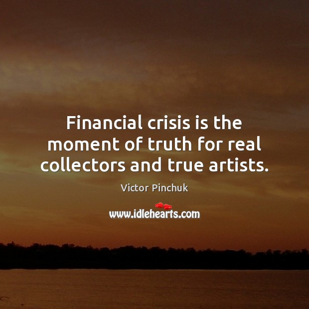 Image, Financial crisis is the moment of truth for real collectors and true artists.
