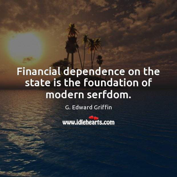 Financial dependence on the state is the foundation of modern serfdom. G. Edward Griffin Picture Quote
