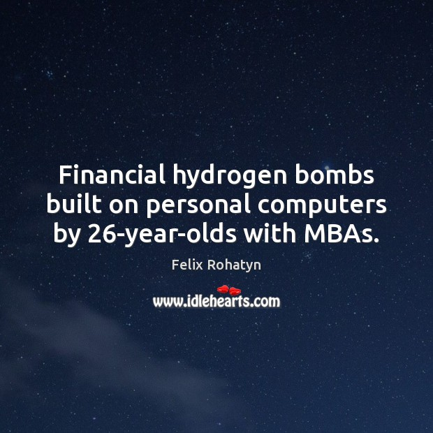 Financial hydrogen bombs built on personal computers by 26-year-olds with MBAs. Image