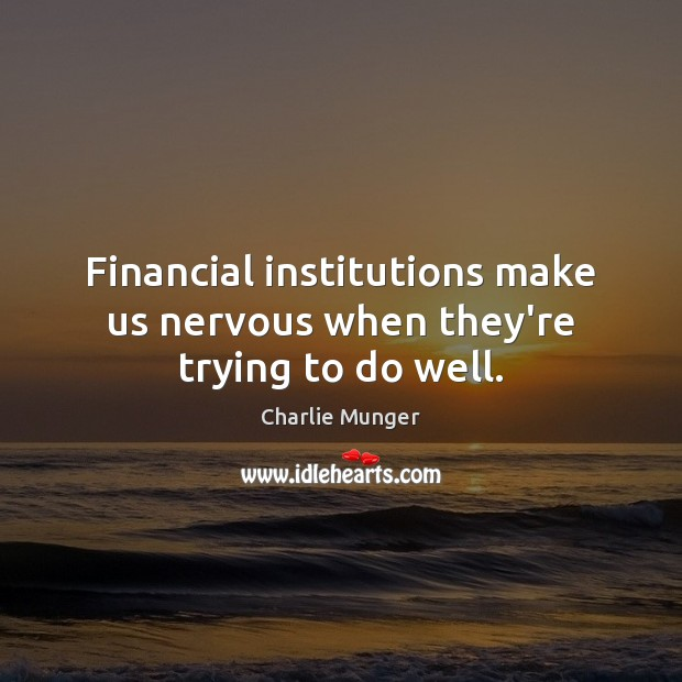 Financial institutions make us nervous when they're trying to do well. Charlie Munger Picture Quote