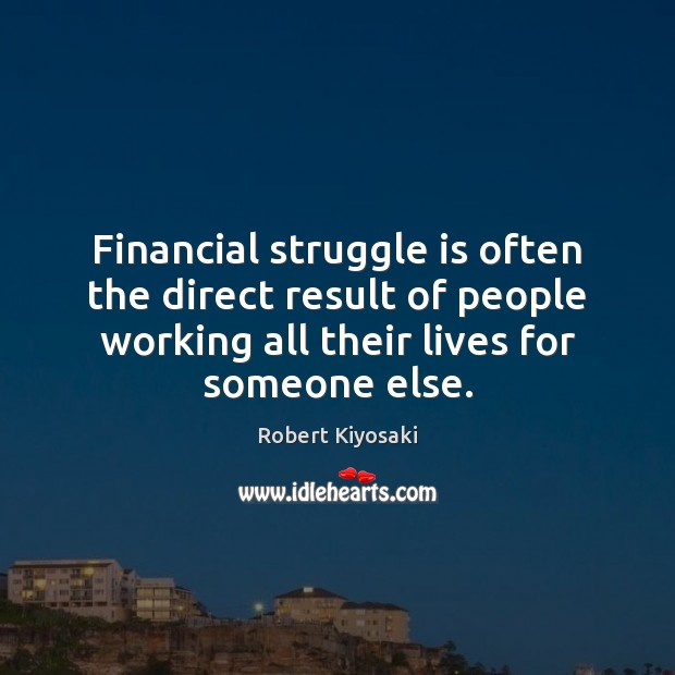 Financial struggle is often the direct result of people working all their Robert Kiyosaki Picture Quote