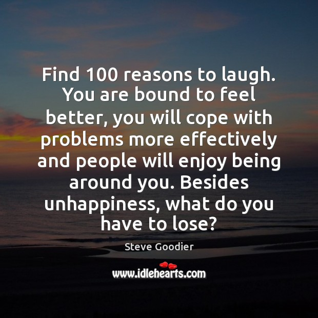 Find 100 reasons to laugh. You are bound to feel better, you will Steve Goodier Picture Quote