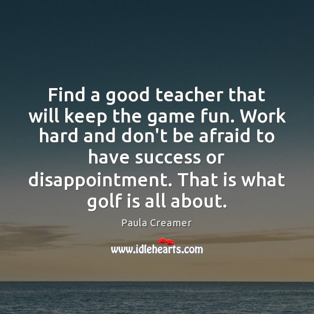 Find a good teacher that will keep the game fun. Work hard Paula Creamer Picture Quote