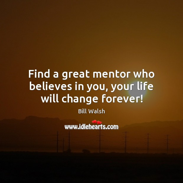 Image, Find a great mentor who believes in you, your life will change forever!