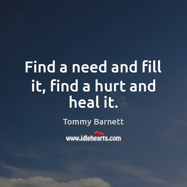 Find a need and fill it, find a hurt and heal it. Tommy Barnett Picture Quote