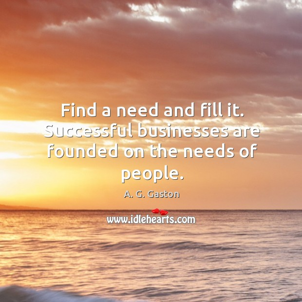 Find a need and fill it. Successful businesses are founded on the needs of people. Image