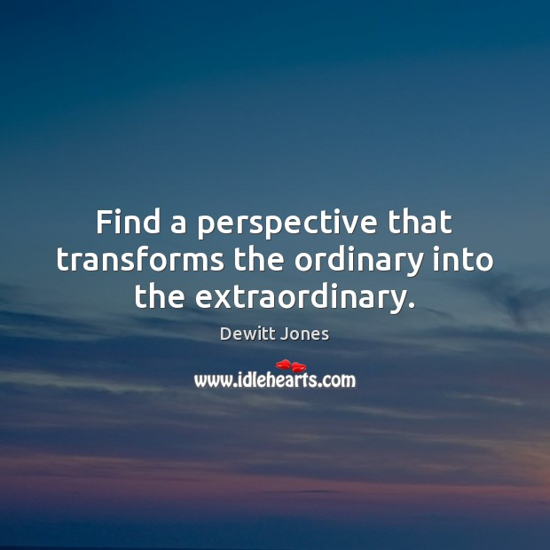 Find a perspective that transforms the ordinary into the extraordinary. Dewitt Jones Picture Quote