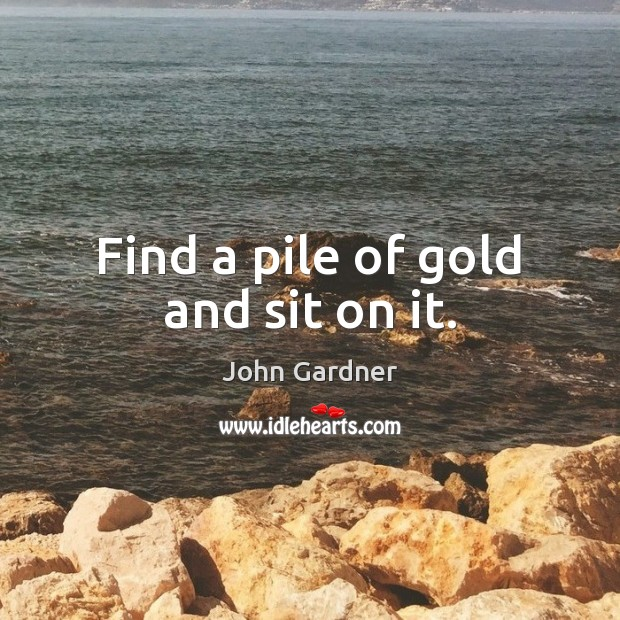Find a pile of gold and sit on it. Image