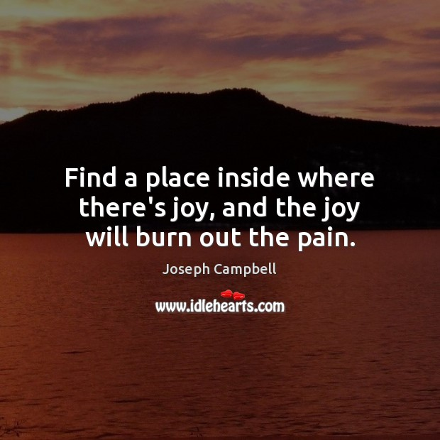 Image, Find a place inside where there's joy, and the joy will burn out the pain.