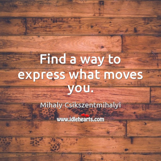 Find a way to express what moves you. Mihaly Csikszentmihalyi Picture Quote