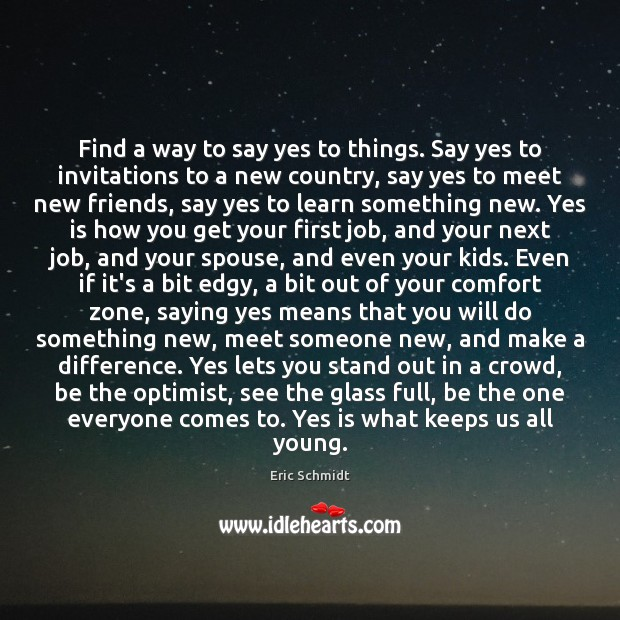 Eric Schmidt Picture Quote image saying: Find a way to say yes to things. Say yes to invitations