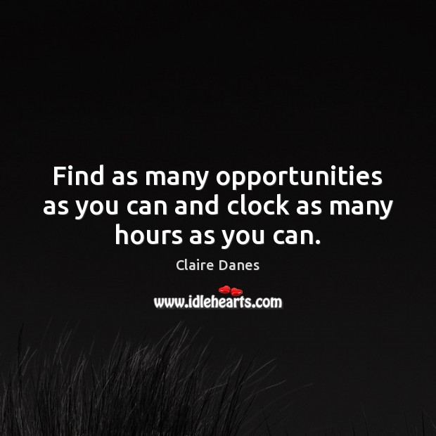 Find as many opportunities as you can and clock as many hours as you can. Claire Danes Picture Quote