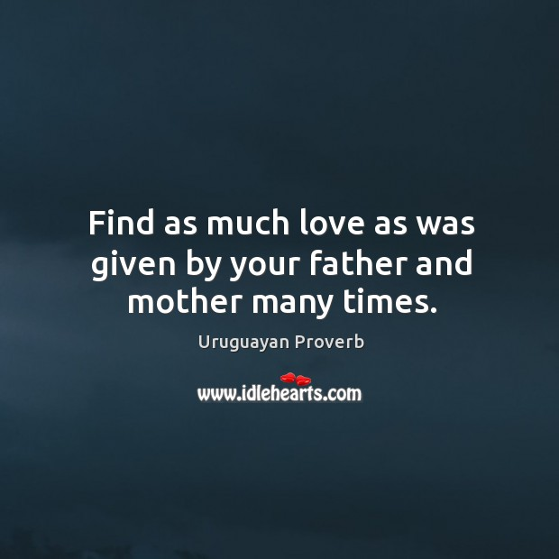 Find as much love as was given by your father and mother many times. Uruguayan Proverbs Image