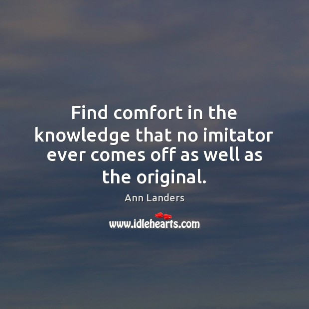 Find comfort in the knowledge that no imitator ever comes off as well as the original. Ann Landers Picture Quote