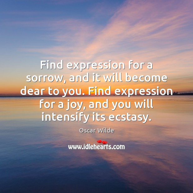 Image, Find expression for a sorrow, and it will become dear to you.
