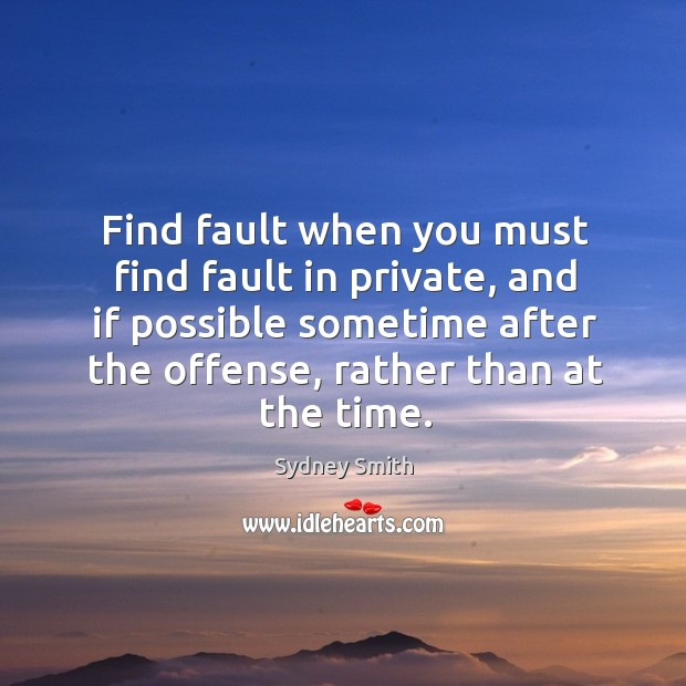 Find fault when you must find fault in private, and if possible sometime after the offense, rather than at the time. Image