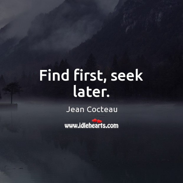 Find first, seek later. Jean Cocteau Picture Quote