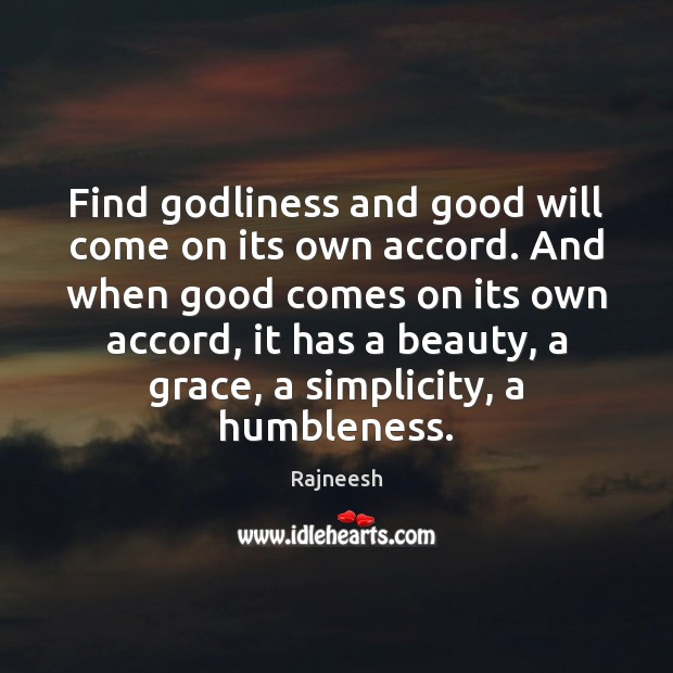 Find Godliness and good will come on its own accord. And when Image