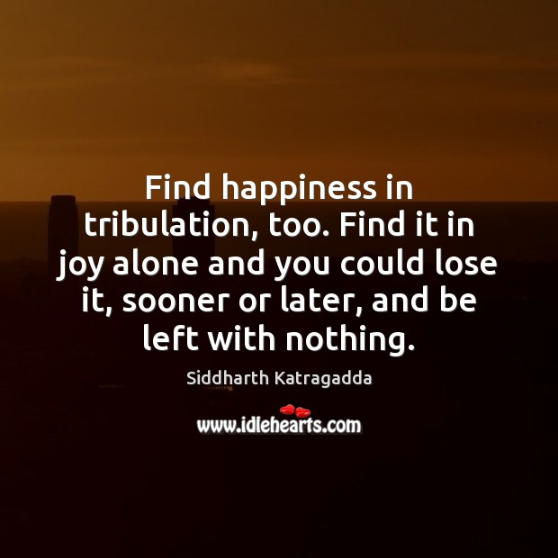 Find happiness in tribulation, too. Find it in joy alone and you Image