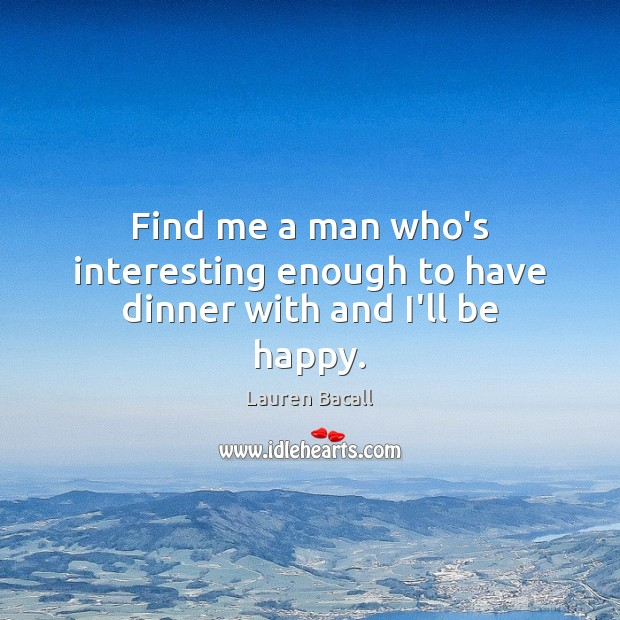 Find me a man who's interesting enough to have dinner with and I'll be happy. Lauren Bacall Picture Quote