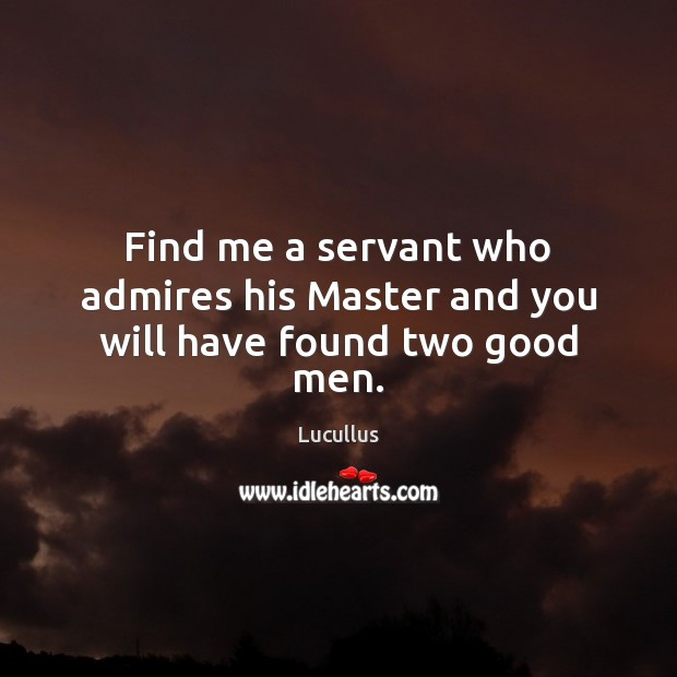 Image, Find me a servant who admires his Master and you will have found two good men.