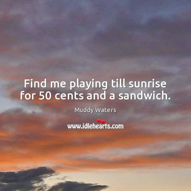 Find me playing till sunrise for 50 cents and a sandwich. Muddy Waters Picture Quote
