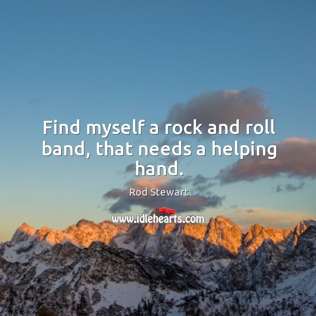 Find myself a rock and roll band, that needs a helping hand. Image