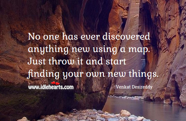 No one has ever discovered anything new using a map. Venkat Desireddy Picture Quote