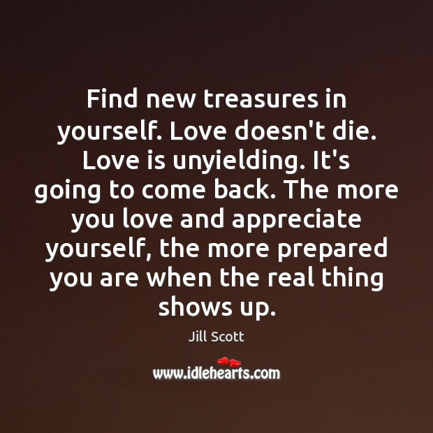 Find new treasures in yourself. Love doesn't die. Love is unyielding. It's Jill Scott Picture Quote