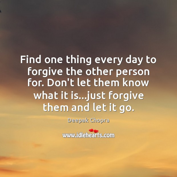 Find one thing every day to forgive the other person for. Don't Deepak Chopra Picture Quote