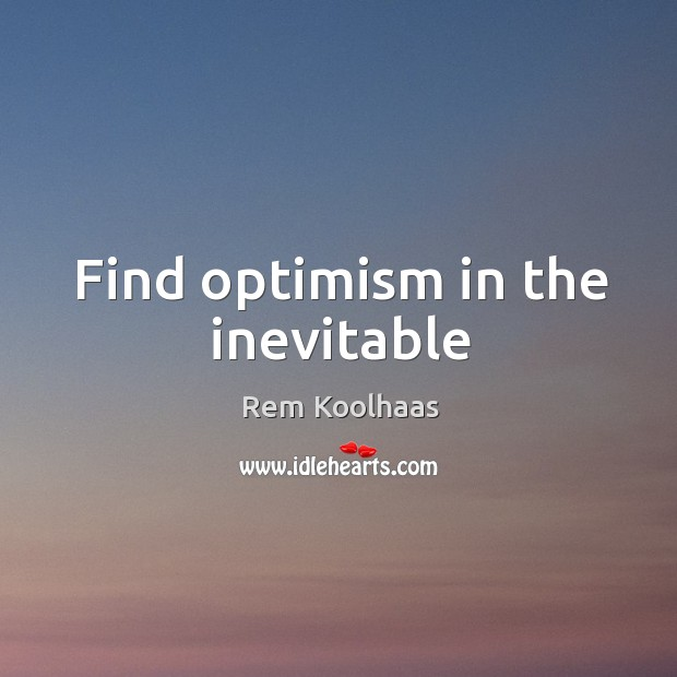 Find optimism in the inevitable Rem Koolhaas Picture Quote