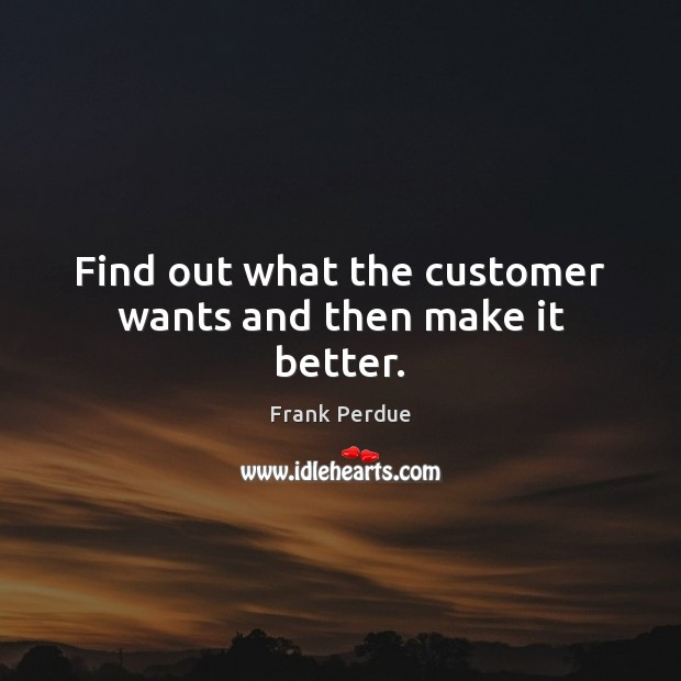 Find out what the customer wants and then make it better. Frank Perdue Picture Quote