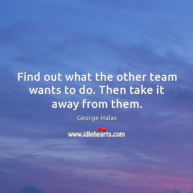 Find out what the other team wants to do. Then take it away from them. George Halas Picture Quote