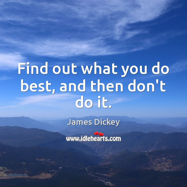 James Dickey Picture Quote image saying: Find out what you do best, and then don't do it.
