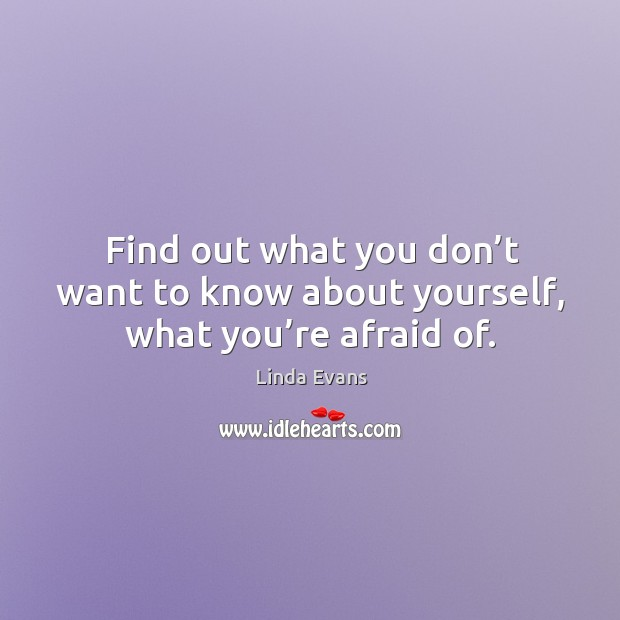Find out what you don't want to know about yourself, what you're afraid of. Image