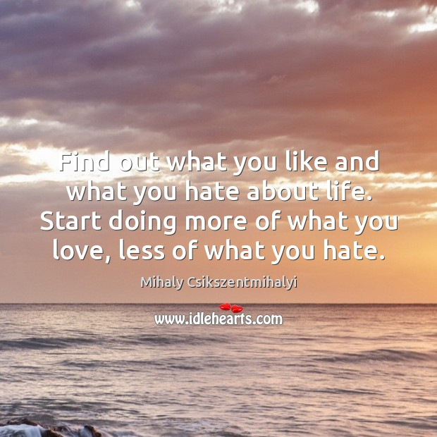 Find out what you like and what you hate about life. Start Mihaly Csikszentmihalyi Picture Quote