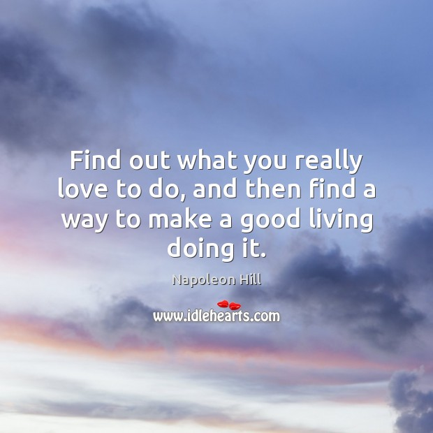 Find out what you really love to do, and then find a way to make a good living doing it. Image