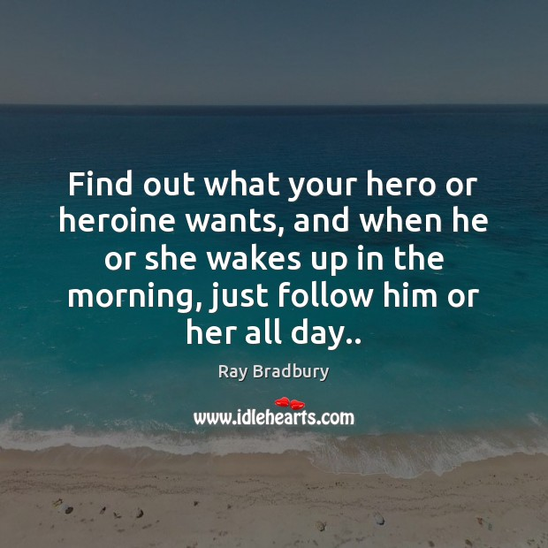 Find out what your hero or heroine wants, and when he or Ray Bradbury Picture Quote