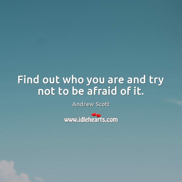 Image, Find out who you are and try not to be afraid of it.