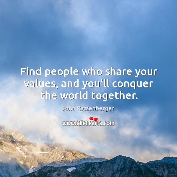Image, Find people who share your values, and you'll conquer the world together.
