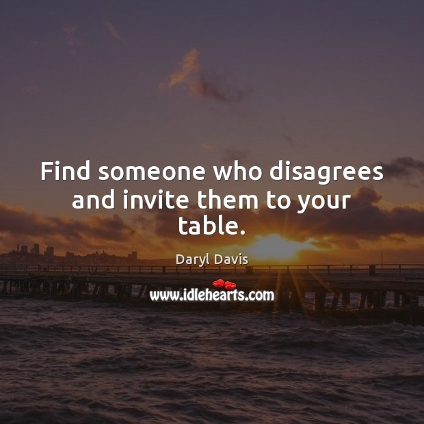 Find someone who disagrees and invite them to your table. Image