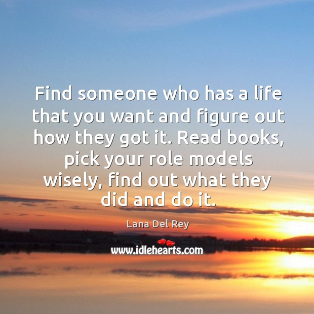 Find someone who has a life that you want and figure out how they got it. Image