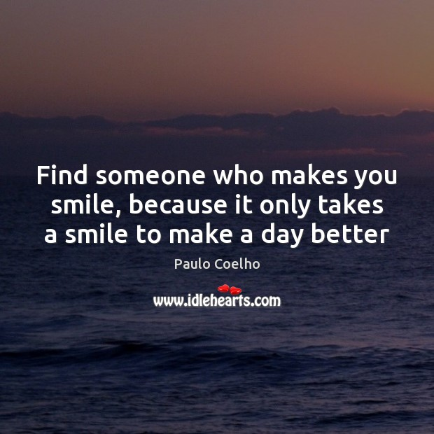 Image, Find someone who makes you smile, because it only takes a smile to make a day better