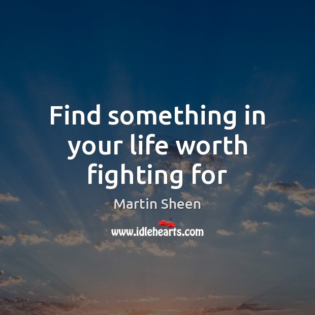 Find something in your life worth fighting for Martin Sheen Picture Quote