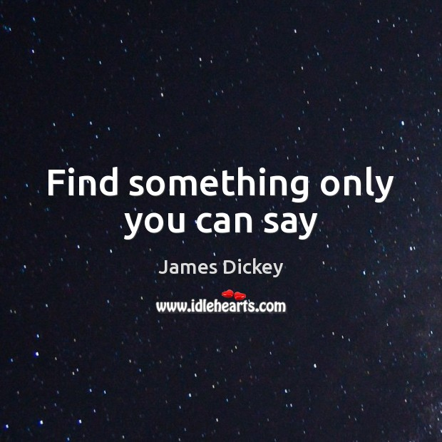 Find something only you can say James Dickey Picture Quote