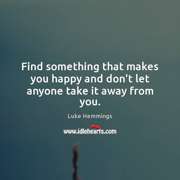Image, Find something that makes you happy and don't let anyone take it away from you.
